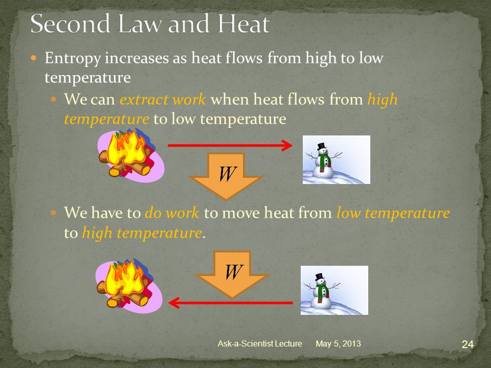 Entropy increases as heat flows from high to low temperature We can extract work when heat flows from high temperature to low temperature We have to do work to move heat from low temperature to high temperature.
