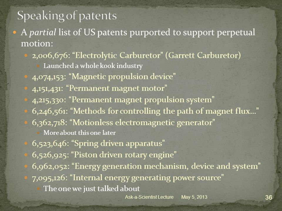 A partial list of US patents purported to support perpetual motion: 2,006,676: Electrolytic Carburetor (Garrett Carburetor) Launched a whole kook industry 4,074,153: Magnetic propulsion device 4,151,431: Permanent magnet motor 4,215,330: Permanent magnet propulsion system 6,246,561: Methods for controlling the path of magnet flux… 6,362,718: Motionless electromagnetic generator More about this one later 6,523,646: Spring driven apparatus 6,526,925: Piston driven rotary engine 6,962,052: Energy generation mechanism, device and system 7,095,126: Internal energy generating power source The one we just talked about May 5, 2013 36 Ask-a-Scientist Lecture