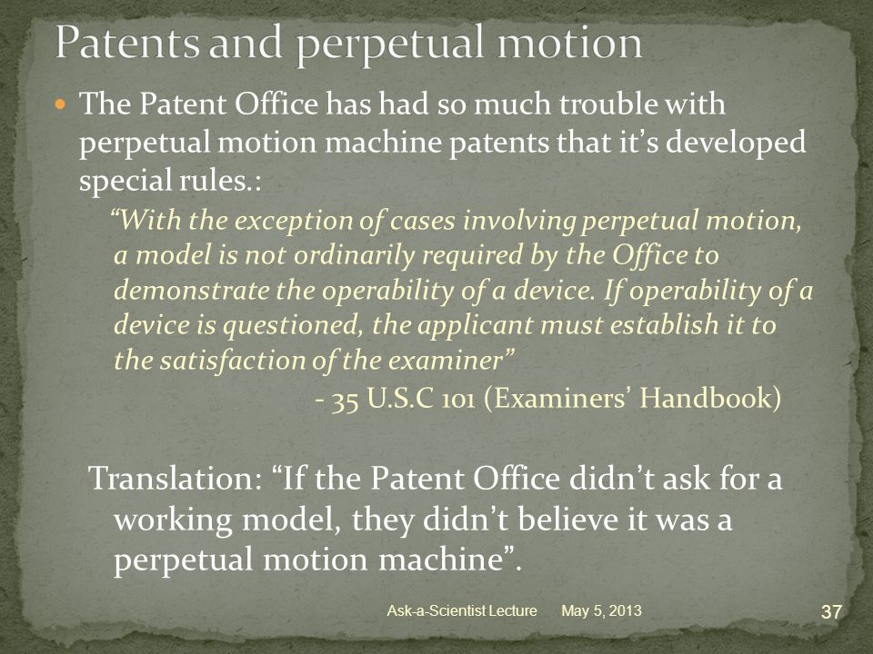 The Patent Office has had so much trouble with perpetual motion machine patents that it's developed special rules.: With the exception of cases involving perpetual motion, a model is not ordinarily required by the Office to demonstrate the operability of a device.