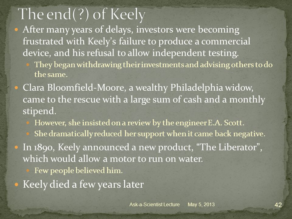 After many years of delays, investors were becoming frustrated with Keely's failure to produce a commercial device, and his refusal to allow independent testing.