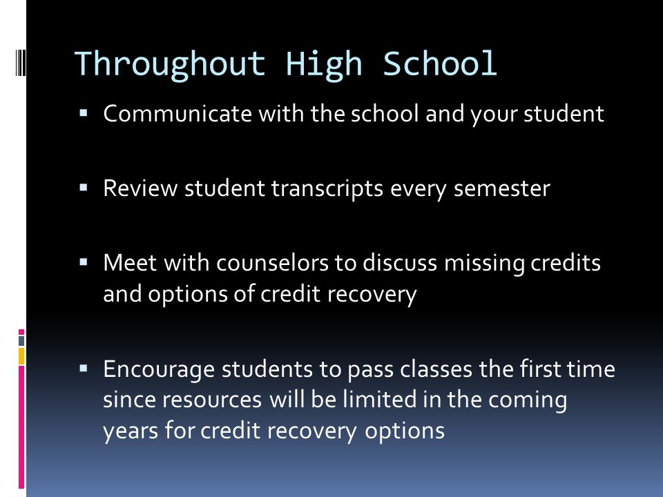 Throughout High School  Communicate with the school and your student  Review student transcripts every semester  Meet with counselors to discuss missing credits and options of credit recovery  Encourage students to pass classes the first time since resources will be limited in the coming years for credit recovery options