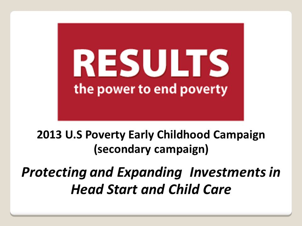 2013 U.S Poverty Early Childhood Campaign (secondary campaign) Protecting and Expanding Investments in Head Start and Child Care