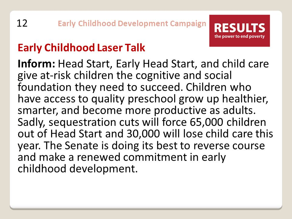 12 Early Childhood Development Campaign Inform: Head Start, Early Head Start, and child care give at-risk children the cognitive and social foundation they need to succeed.