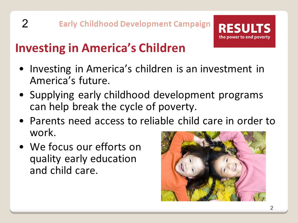 2 2 Early Childhood Development Campaign Investing in America's Children Investing in America's children is an investment in America's future.