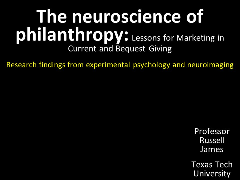The neuroscience of philanthropy: Lessons for Marketing in Current and Bequest Giving Research findings from experimental psychology and neuroimaging Professor Russell James Texas Tech University
