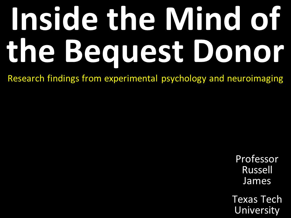 Inside the Mind of the Bequest Donor Research findings from experimental psychology and neuroimaging Professor Russell James Texas Tech University
