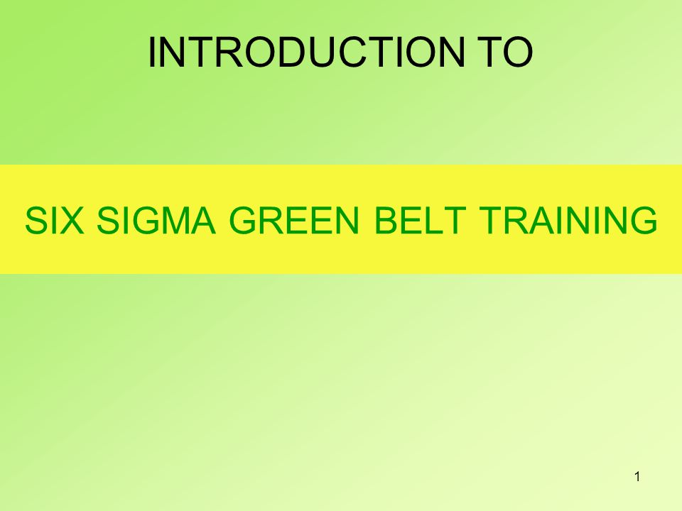 1 SIX SIGMA GREEN BELT TRAINING INTRODUCTION TO