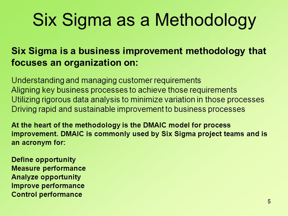 5 Six Sigma is a business improvement methodology that focuses an organization on: Understanding and managing customer requirements Aligning key business processes to achieve those requirements Utilizing rigorous data analysis to minimize variation in those processes Driving rapid and sustainable improvement to business processes At the heart of the methodology is the DMAIC model for process improvement.