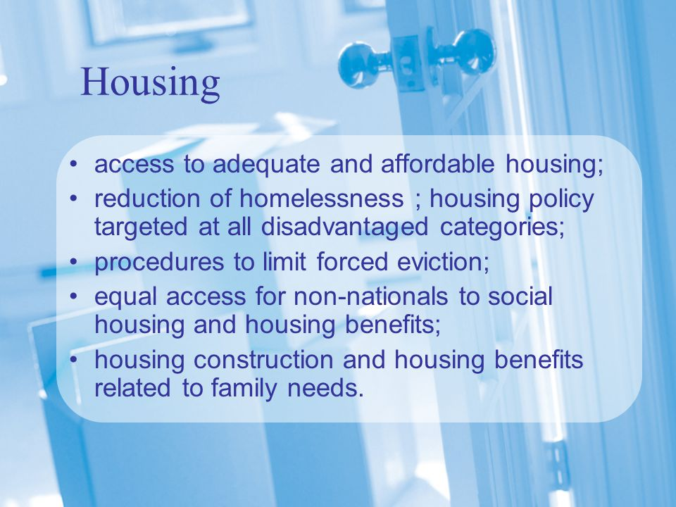 Housing access to adequate and affordable housing; reduction of homelessness ; housing policy targeted at all disadvantaged categories; procedures to limit forced eviction; equal access for non-nationals to social housing and housing benefits; housing construction and housing benefits related to family needs.