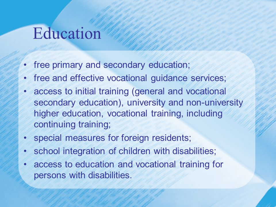 Education free primary and secondary education; free and effective vocational guidance services; access to initial training (general and vocational secondary education), university and non-university higher education, vocational training, including continuing training; special measures for foreign residents; school integration of children with disabilities; access to education and vocational training for persons with disabilities.
