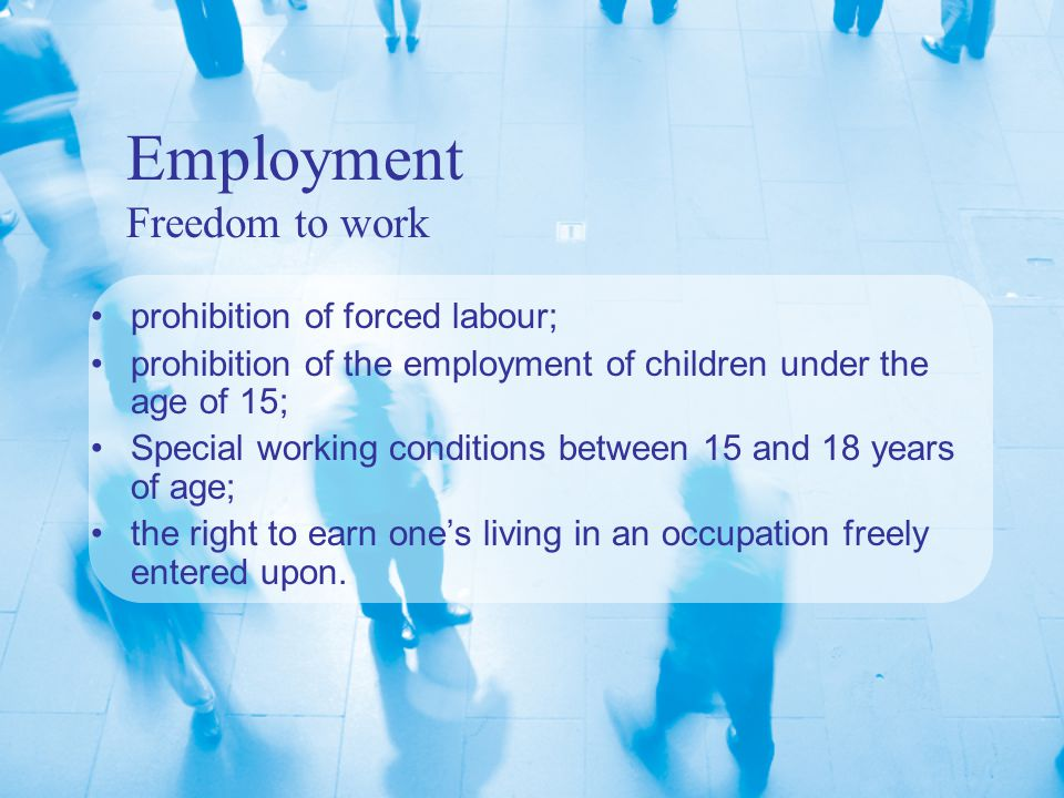 Employment Freedom to work prohibition of forced labour; prohibition of the employment of children under the age of 15; Special working conditions between 15 and 18 years of age; the right to earn one's living in an occupation freely entered upon.