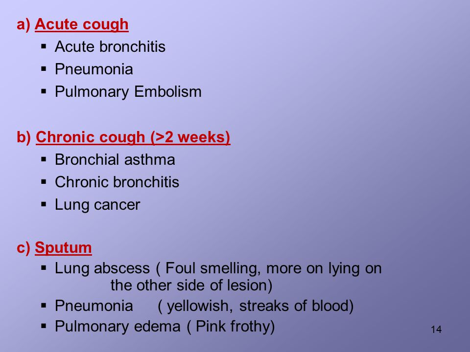 a) Acute cough  Acute bronchitis  Pneumonia  Pulmonary Embolism b) Chronic cough (>2 weeks)  Bronchial asthma  Chronic bronchitis  Lung cancer c) Sputum  Lung abscess ( Foul smelling, more on lying on the other side of lesion)  Pneumonia( yellowish, streaks of blood)  Pulmonary edema ( Pink frothy) 14