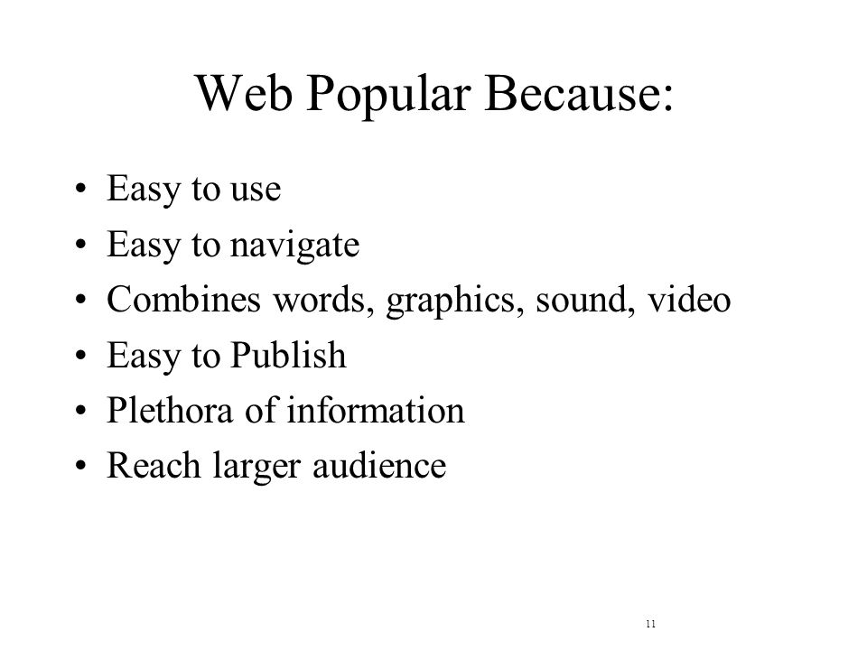 11 Web Popular Because: Easy to use Easy to navigate Combines words, graphics, sound, video Easy to Publish Plethora of information Reach larger audience
