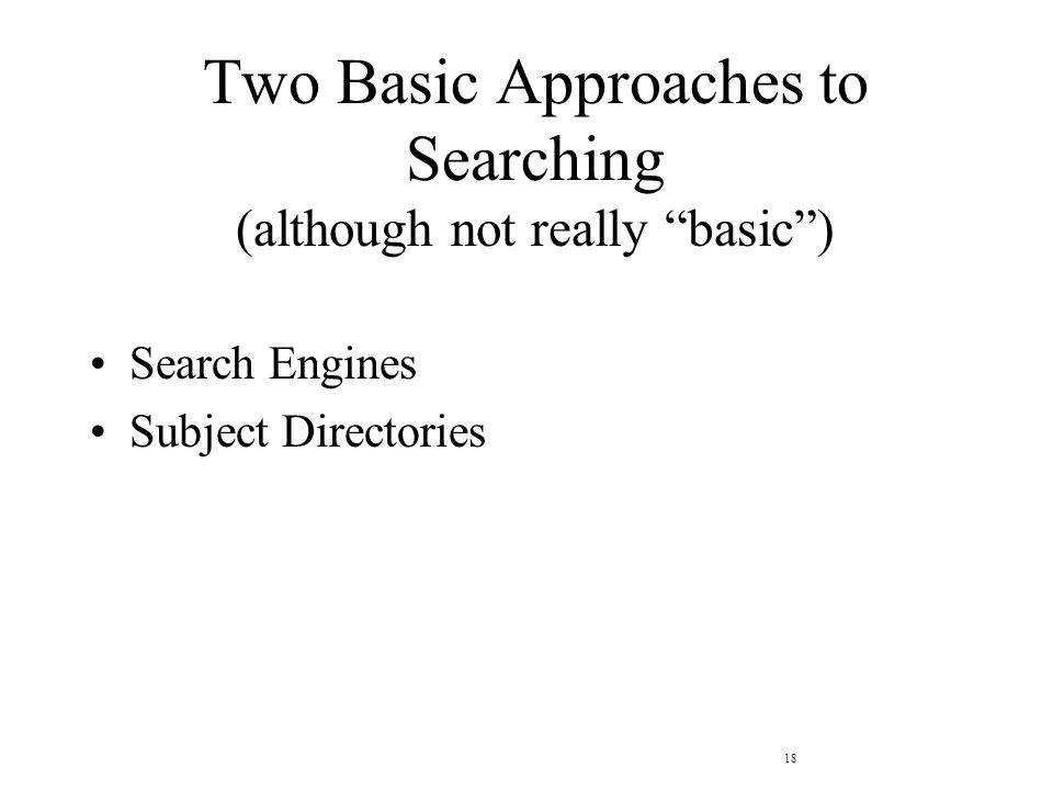 18 Two Basic Approaches to Searching (although not really basic ) Search Engines Subject Directories