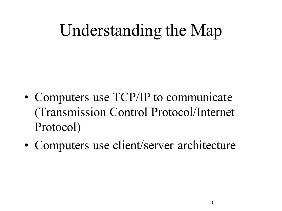 3 Understanding the Map Computers use TCP/IP to communicate (Transmission Control Protocol/Internet Protocol) Computers use client/server architecture