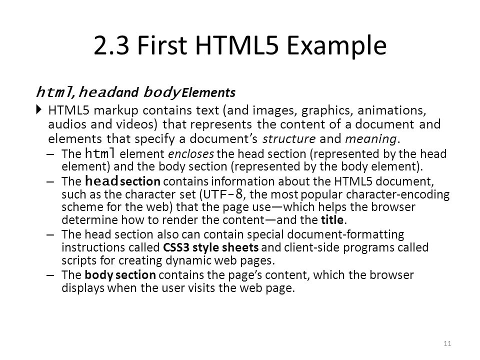 html, head and body Elements  HTML5 markup contains text (and images, graphics, animations, audios and videos) that represents the content of a document and elements that specify a document's structure and meaning.