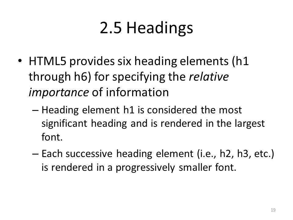 HTML5 provides six heading elements (h1 through h6) for specifying the relative importance of information – Heading element h1 is considered the most significant heading and is rendered in the largest font.