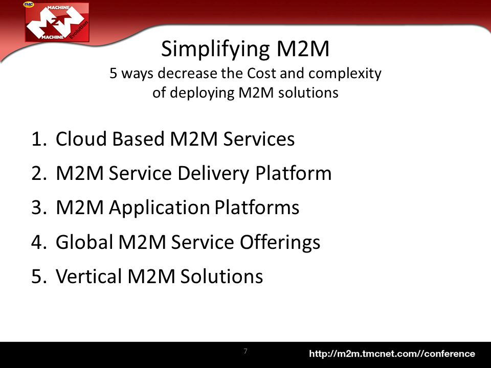 1.Cloud Based M2M Services 2.M2M Service Delivery Platform 3.M2M Application Platforms 4.Global M2M Service Offerings 5.Vertical M2M Solutions 7 Simplifying M2M 5 ways decrease the Cost and complexity of deploying M2M solutions