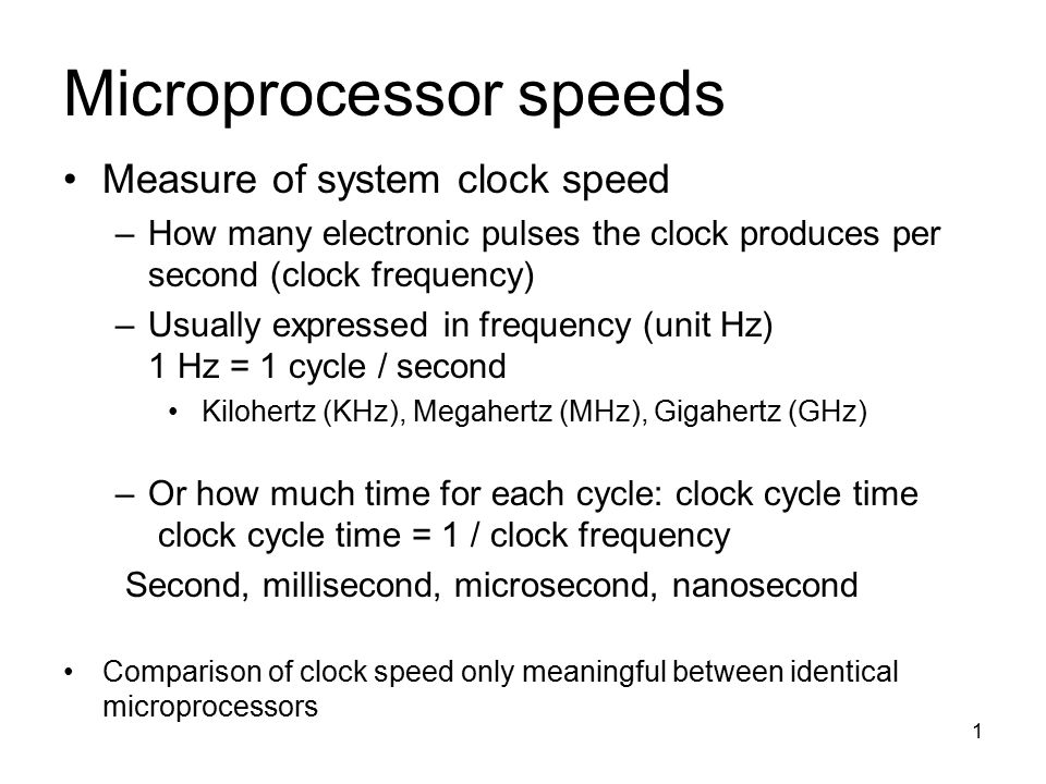 1 Microprocessor speeds Measure of system clock speed –How many electronic pulses the clock produces per second (clock frequency) –Usually expressed in frequency (unit Hz) 1 Hz = 1 cycle / second Kilohertz (KHz), Megahertz (MHz), Gigahertz (GHz) –Or how much time for each cycle: clock cycle time clock cycle time = 1 / clock frequency Second, millisecond, microsecond, nanosecond Comparison of clock speed only meaningful between identical microprocessors