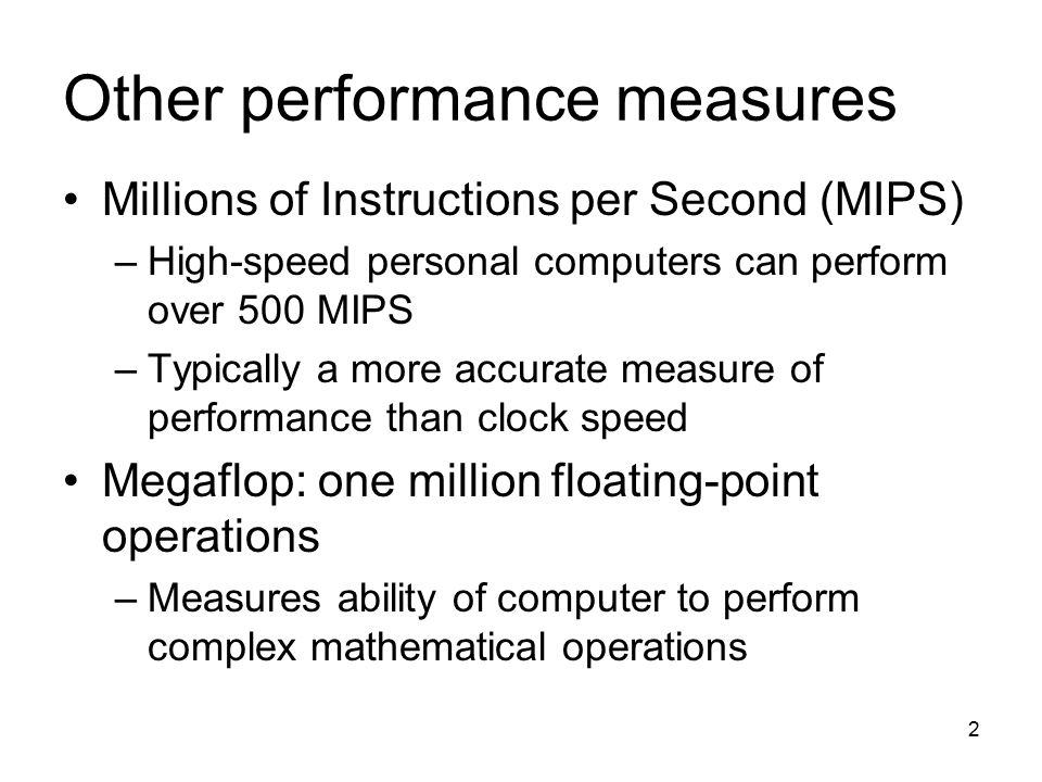 2 Other performance measures Millions of Instructions per Second (MIPS) –High-speed personal computers can perform over 500 MIPS –Typically a more accurate measure of performance than clock speed Megaflop: one million floating-point operations –Measures ability of computer to perform complex mathematical operations