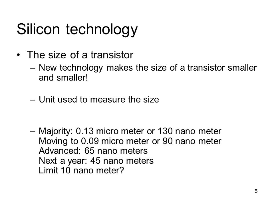 5 Silicon technology The size of a transistor –New technology makes the size of a transistor smaller and smaller.