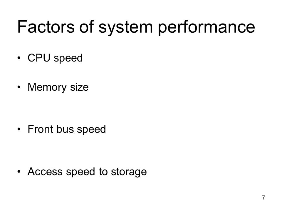 7 Factors of system performance CPU speed Memory size Front bus speed Access speed to storage