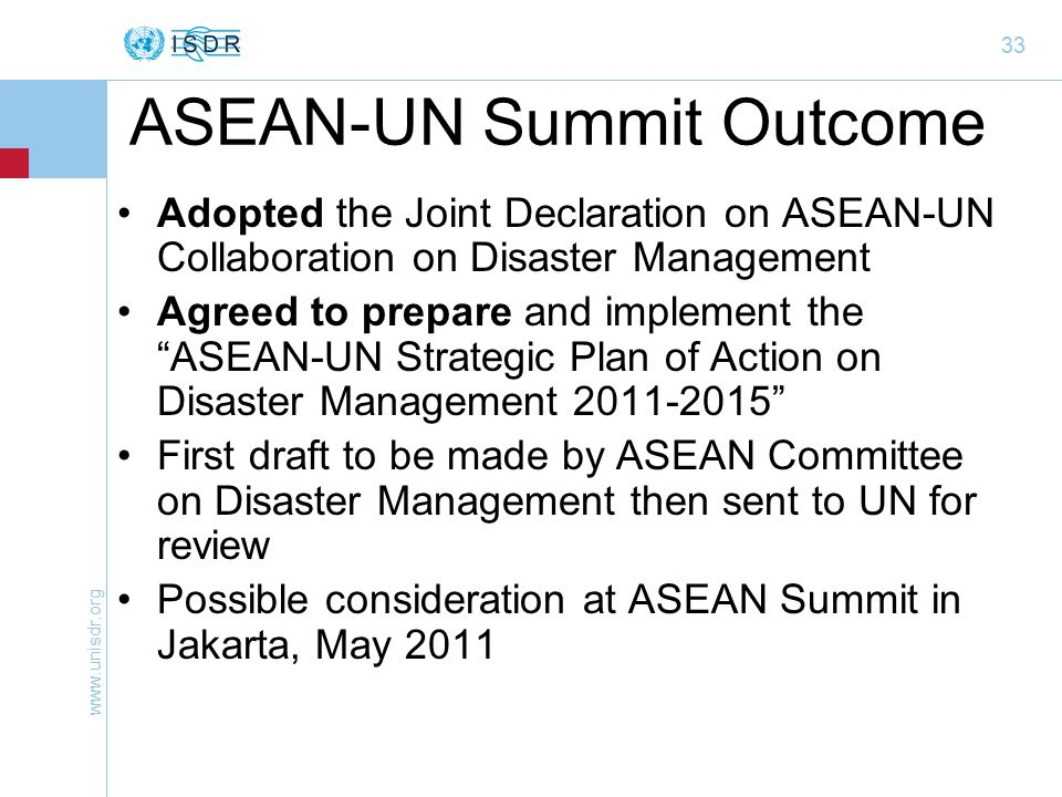 33 ASEAN-UN Summit Outcome Adopted the Joint Declaration on ASEAN-UN Collaboration on Disaster Management Agreed to prepare and implement the ASEAN-UN Strategic Plan of Action on Disaster Management First draft to be made by ASEAN Committee on Disaster Management then sent to UN for review Possible consideration at ASEAN Summit in Jakarta, May 2011