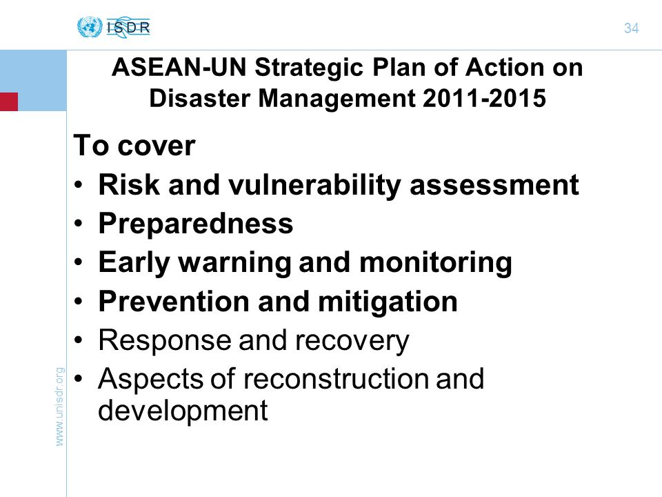 34 ASEAN-UN Strategic Plan of Action on Disaster Management To cover Risk and vulnerability assessment Preparedness Early warning and monitoring Prevention and mitigation Response and recovery Aspects of reconstruction and development