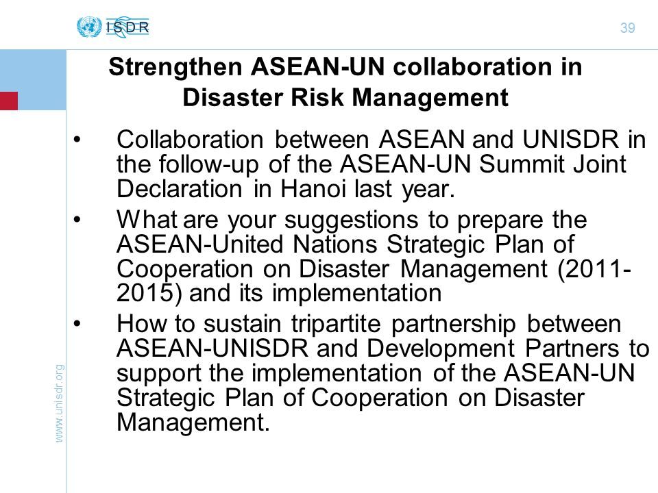 39 Strengthen ASEAN-UN collaboration in Disaster Risk Management Collaboration between ASEAN and UNISDR in the follow-up of the ASEAN-UN Summit Joint Declaration in Hanoi last year.