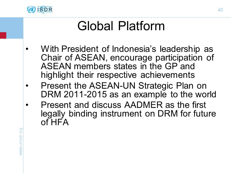 40 Global Platform With President of Indonesia's leadership as Chair of ASEAN, encourage participation of ASEAN members states in the GP and highlight their respective achievements Present the ASEAN-UN Strategic Plan on DRM as an example to the world Present and discuss AADMER as the first legally binding instrument on DRM for future of HFA