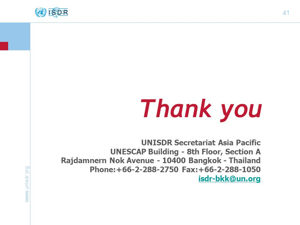 41 Thank you UNISDR Secretariat Asia Pacific UNESCAP Building - 8th Floor, Section A Rajdamnern Nok Avenue Bangkok - Thailand Phone: Fax: