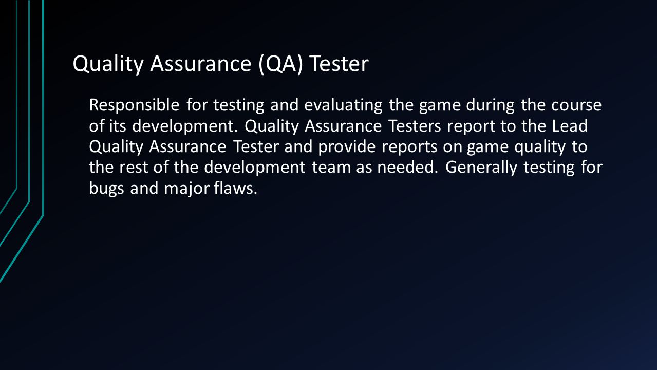 Quality Assurance (QA) Tester Responsible for testing and evaluating the game during the course of its development.