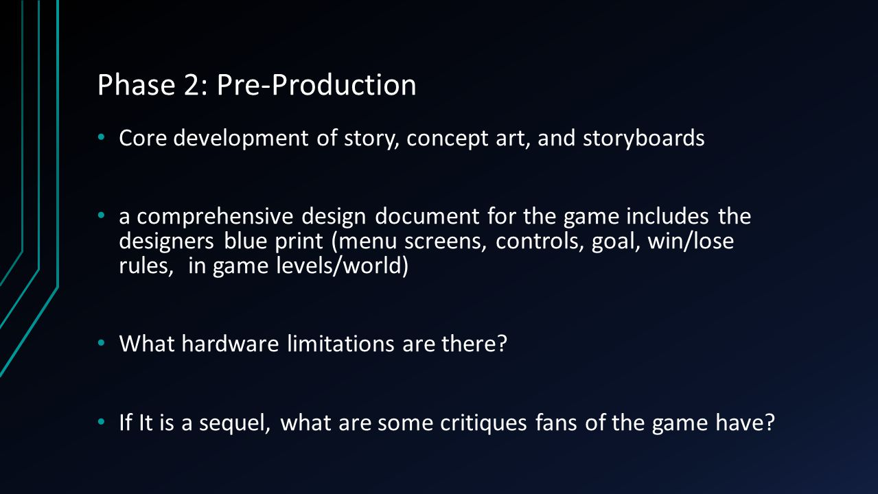 Phase 2: Pre-Production Core development of story, concept art, and storyboards a comprehensive design document for the game includes the designers blue print (menu screens, controls, goal, win/lose rules, in game levels/world) What hardware limitations are there.