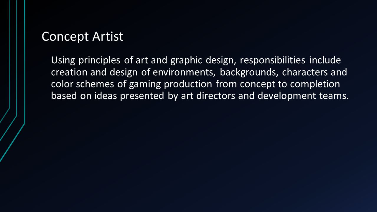 Concept Artist Using principles of art and graphic design, responsibilities include creation and design of environments, backgrounds, characters and color schemes of gaming production from concept to completion based on ideas presented by art directors and development teams.