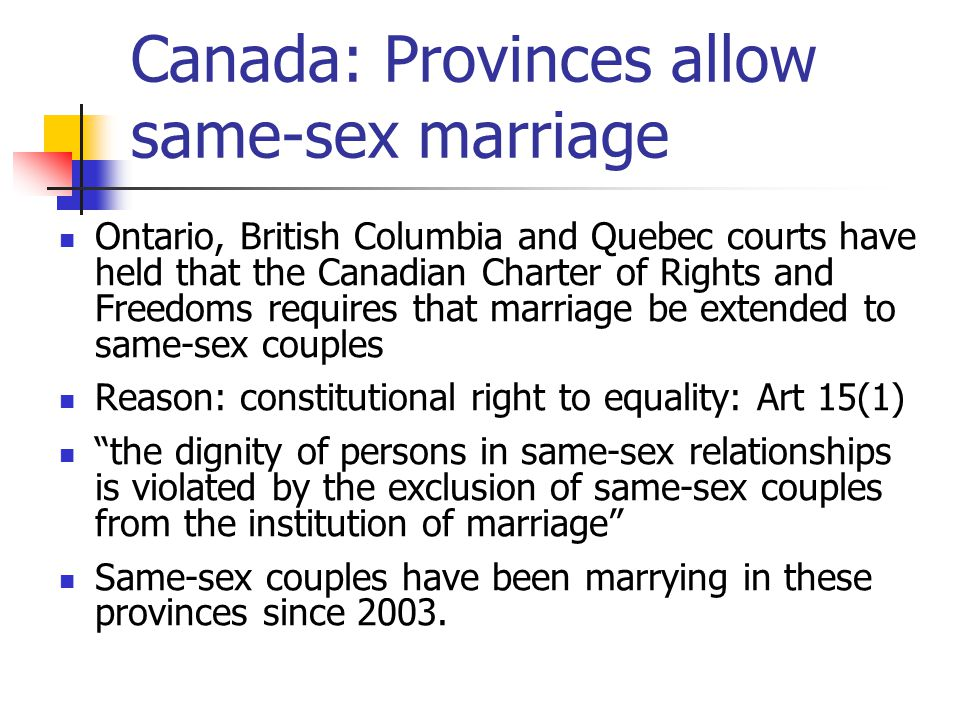 Canada: Provinces allow same-sex marriage Ontario, British Columbia and Quebec courts have held that the Canadian Charter of Rights and Freedoms requires that marriage be extended to same-sex couples Reason: constitutional right to equality: Art 15(1) the dignity of persons in same-sex relationships is violated by the exclusion of same-sex couples from the institution of marriage Same-sex couples have been marrying in these provinces since 2003.
