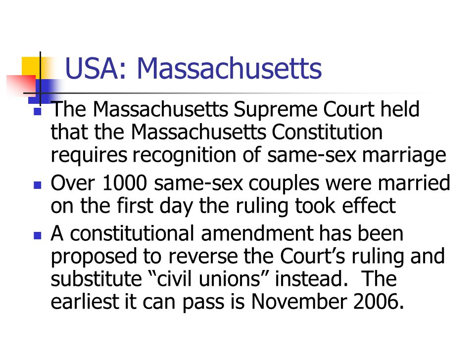 USA: Massachusetts The Massachusetts Supreme Court held that the Massachusetts Constitution requires recognition of same-sex marriage Over 1000 same-sex couples were married on the first day the ruling took effect A constitutional amendment has been proposed to reverse the Court's ruling and substitute civil unions instead.