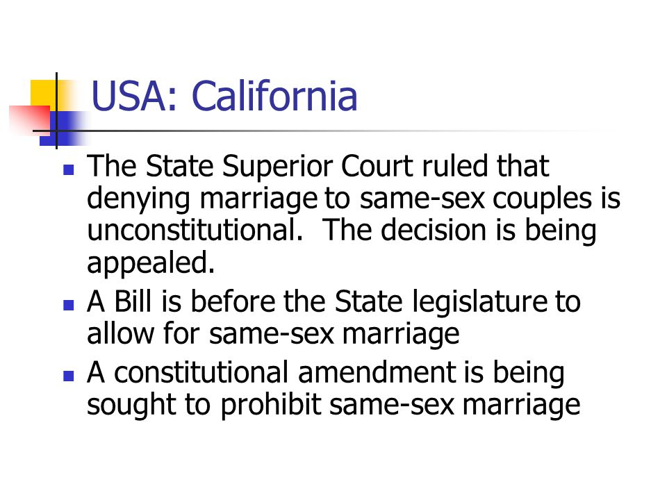USA: California The State Superior Court ruled that denying marriage to same-sex couples is unconstitutional.