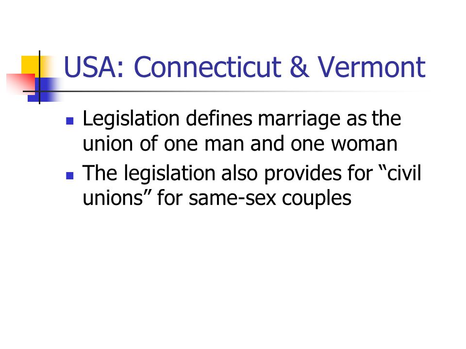 USA: Connecticut & Vermont Legislation defines marriage as the union of one man and one woman The legislation also provides for civil unions for same-sex couples