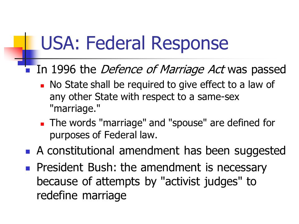 USA: Federal Response In 1996 the Defence of Marriage Act was passed No State shall be required to give effect to a law of any other State with respect to a same-sex marriage. The words marriage and spouse are defined for purposes of Federal law.