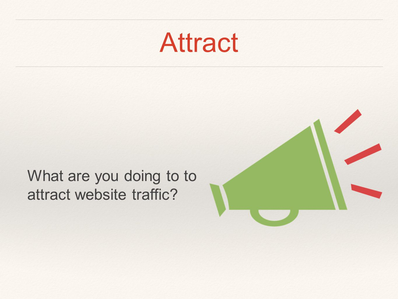Attract What are you doing to to attract website traffic