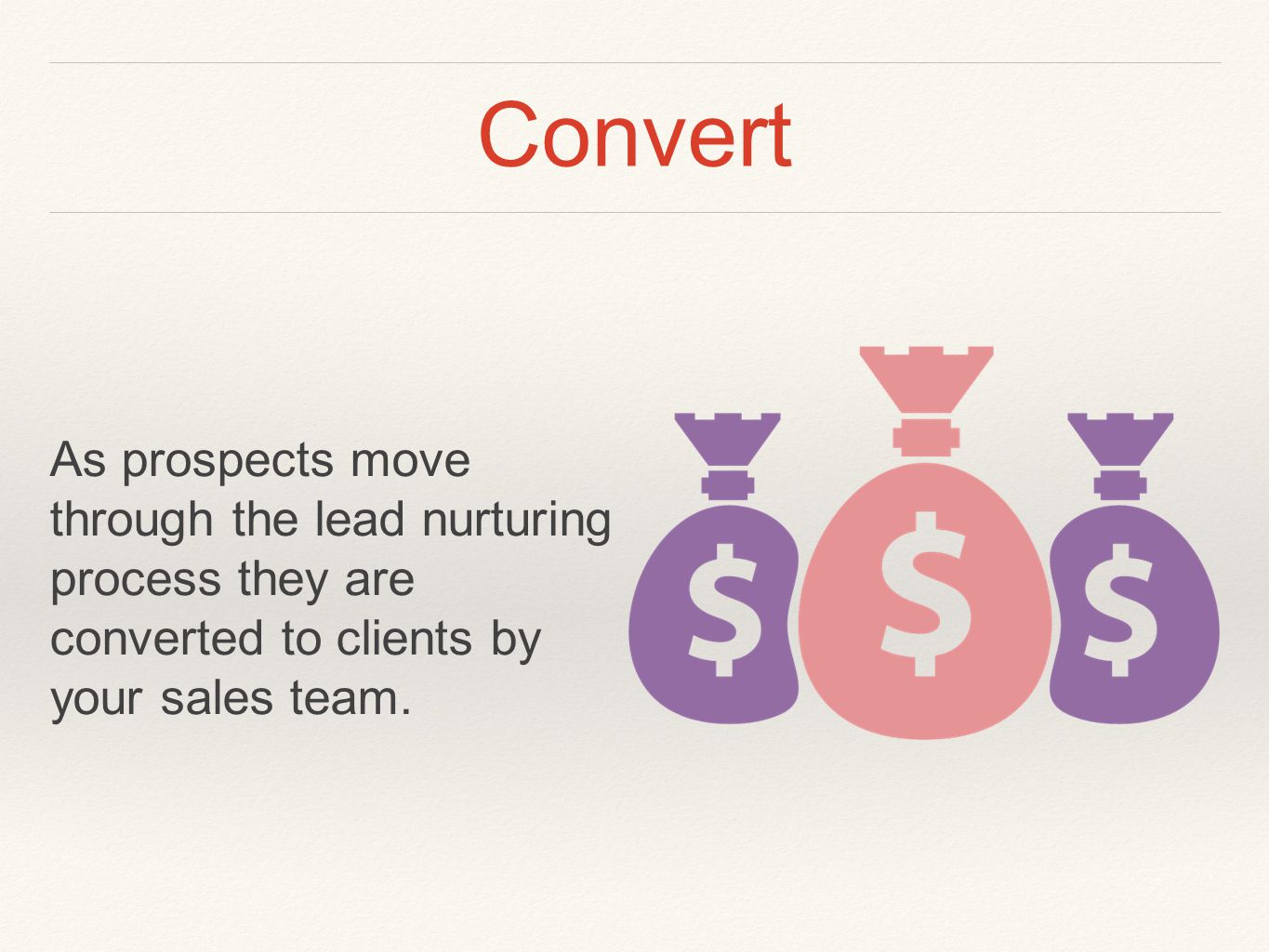 Convert As prospects move through the lead nurturing process they are converted to clients by your sales team.