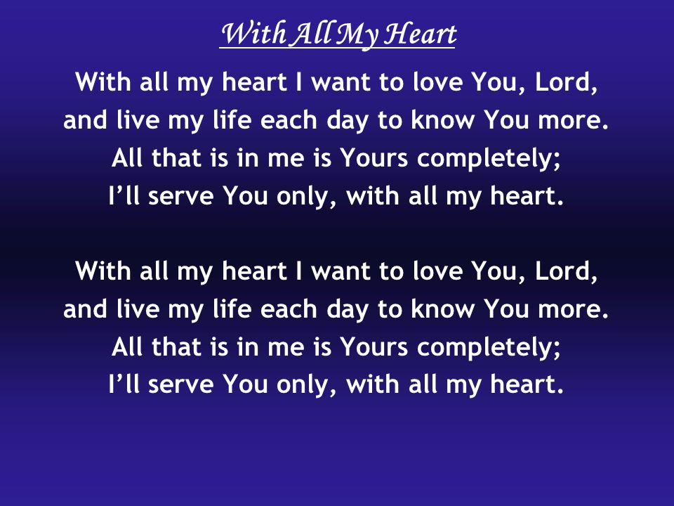 With All My Heart With all my heart I want to love You, Lord, and live my life each day to know You more.
