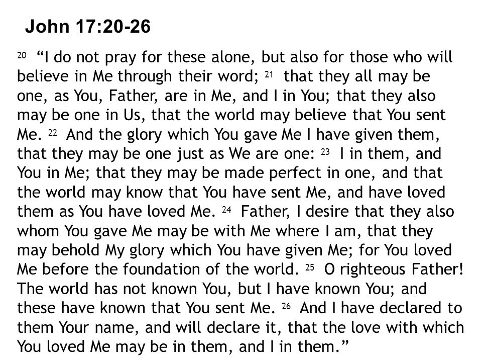 John 17: I do not pray for these alone, but also for those who will believe in Me through their word; 21 that they all may be one, as You, Father, are in Me, and I in You; that they also may be one in Us, that the world may believe that You sent Me.