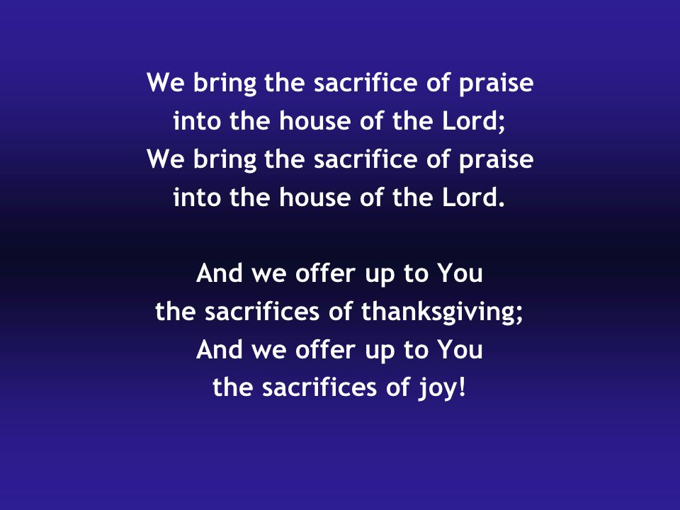 We bring the sacrifice of praise into the house of the Lord; We bring the sacrifice of praise into the house of the Lord.