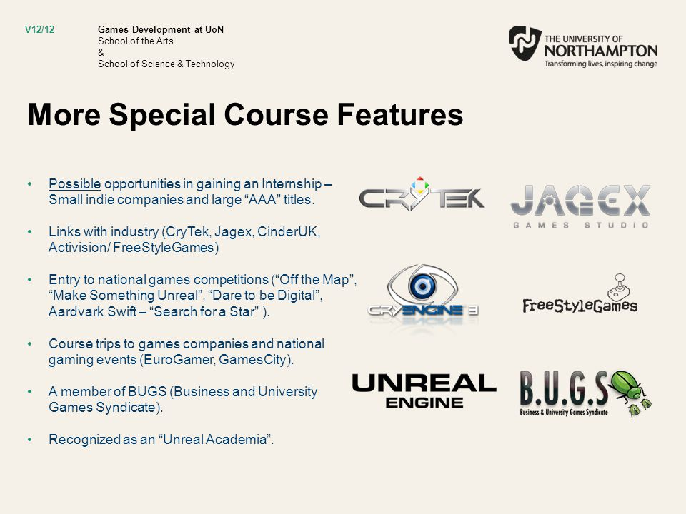 Games Development at UoN School of the Arts & School of Science & Technology More Special Course Features Possible opportunities in gaining an Internship – Small indie companies and large AAA titles.