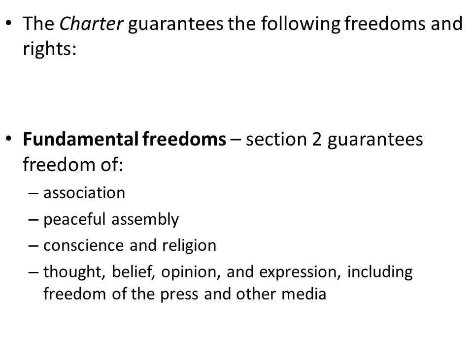 The Charter guarantees the following freedoms and rights: Fundamental freedoms – section 2 guarantees freedom of: – association – peaceful assembly – conscience and religion – thought, belief, opinion, and expression, including freedom of the press and other media