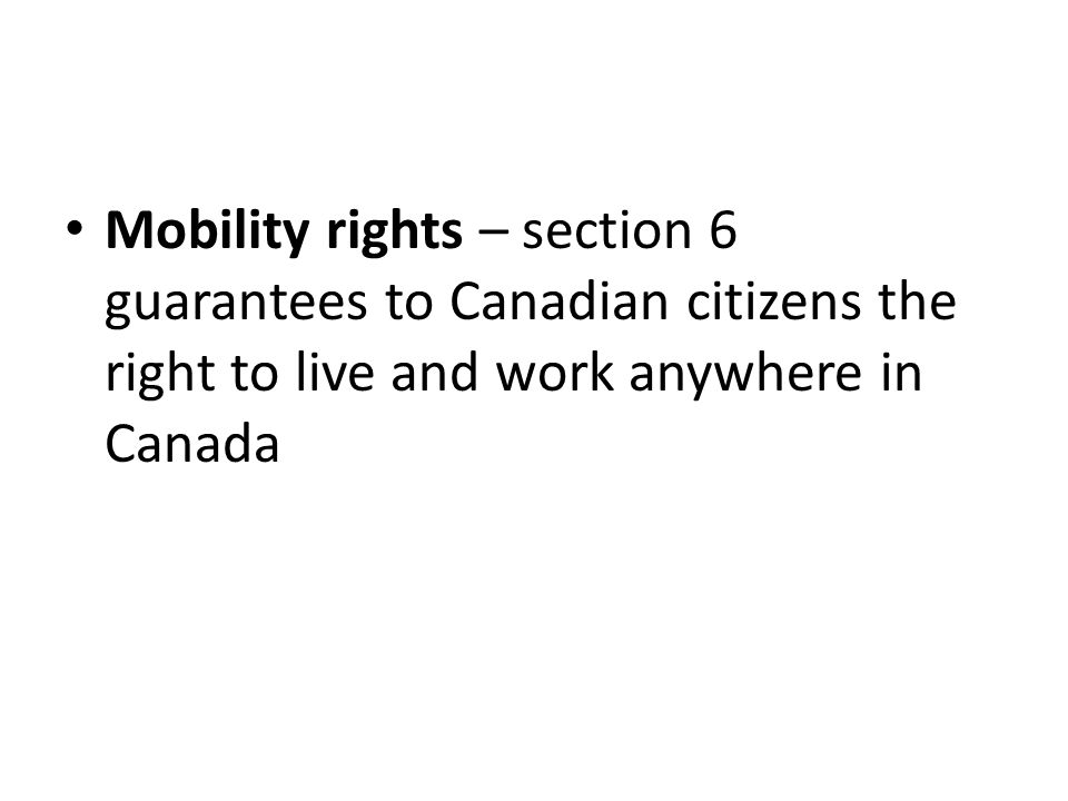 Mobility rights – section 6 guarantees to Canadian citizens the right to live and work anywhere in Canada