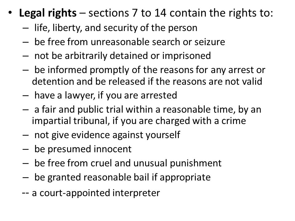 Legal rights – sections 7 to 14 contain the rights to: – life, liberty, and security of the person – be free from unreasonable search or seizure – not be arbitrarily detained or imprisoned – be informed promptly of the reasons for any arrest or detention and be released if the reasons are not valid – have a lawyer, if you are arrested – a fair and public trial within a reasonable time, by an impartial tribunal, if you are charged with a crime – not give evidence against yourself – be presumed innocent – be free from cruel and unusual punishment – be granted reasonable bail if appropriate -- a court-appointed interpreter