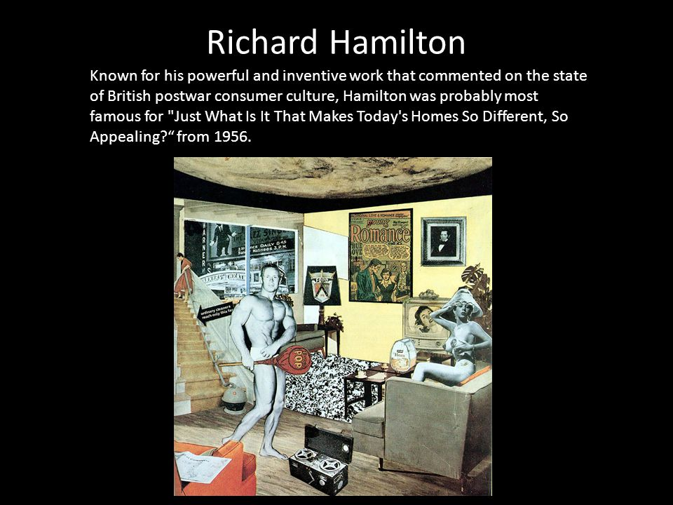 Richard Hamilton Known for his powerful and inventive work that commented on the state of British postwar consumer culture, Hamilton was probably most famous for Just What Is It That Makes Today s Homes So Different, So Appealing from 1956.