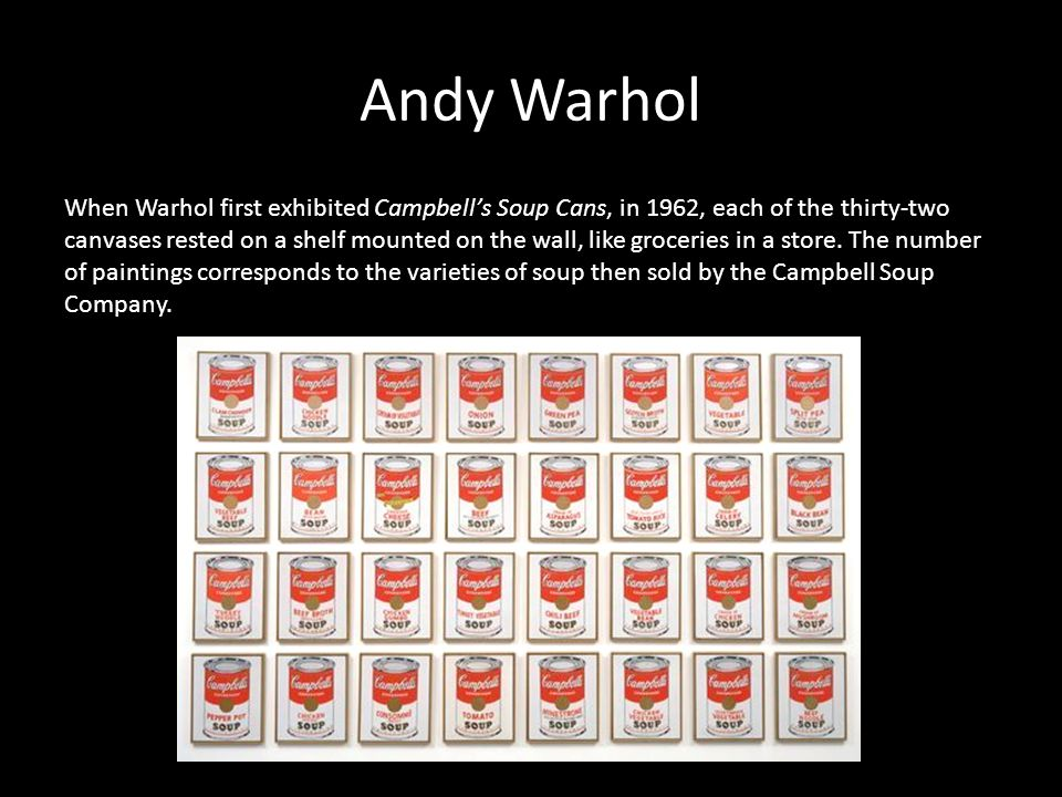 Andy Warhol When Warhol first exhibited Campbell's Soup Cans, in 1962, each of the thirty-two canvases rested on a shelf mounted on the wall, like groceries in a store.